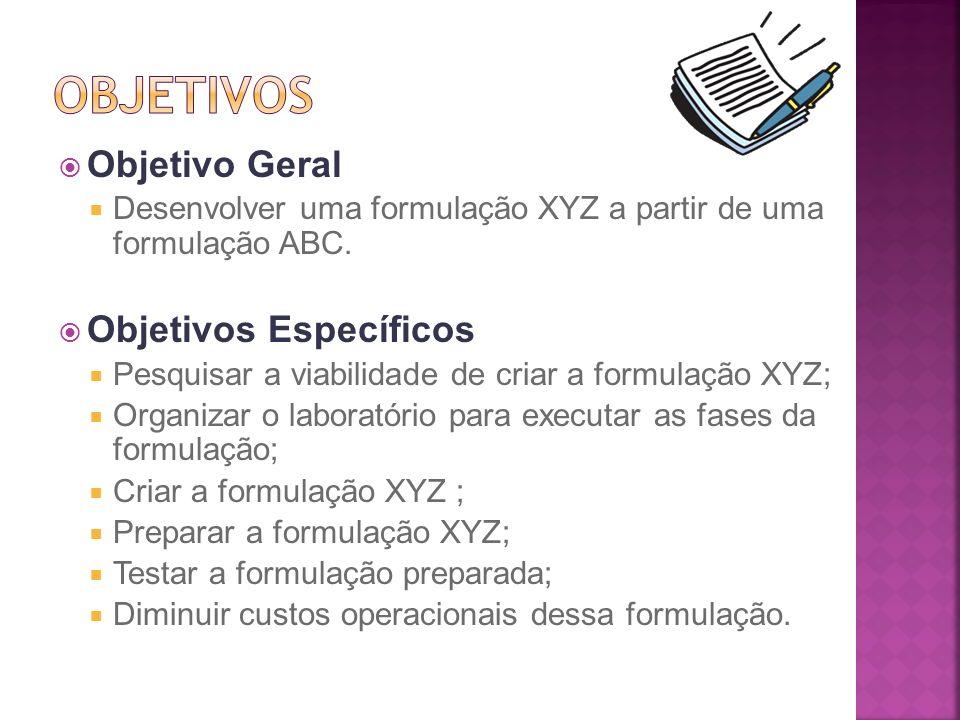 Objetivo Geral Desenvolver uma formulação XYZ a partir de uma formulação ABC. Objetivos Específicos Pesquisar a viabilidade de criar a formulação XYZ;