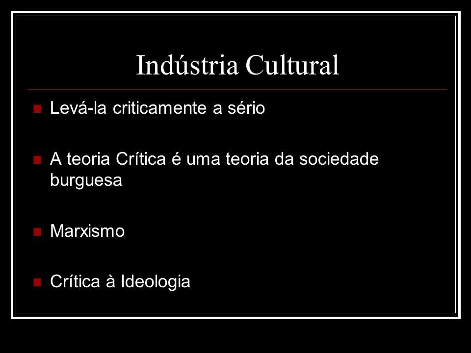 Indústria Cultural Levá-la criticamente a sério A teoria Crítica é uma teoria da sociedade burguesa Marxismo Crítica à Ideologia