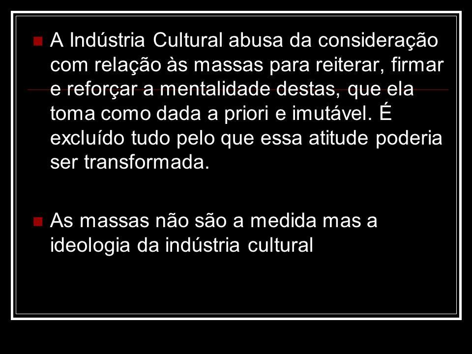 A Indústria Cultural abusa da consideração com relação às massas para reiterar, firmar e reforçar a mentalidade destas, que ela toma como dada a priori e imutável.