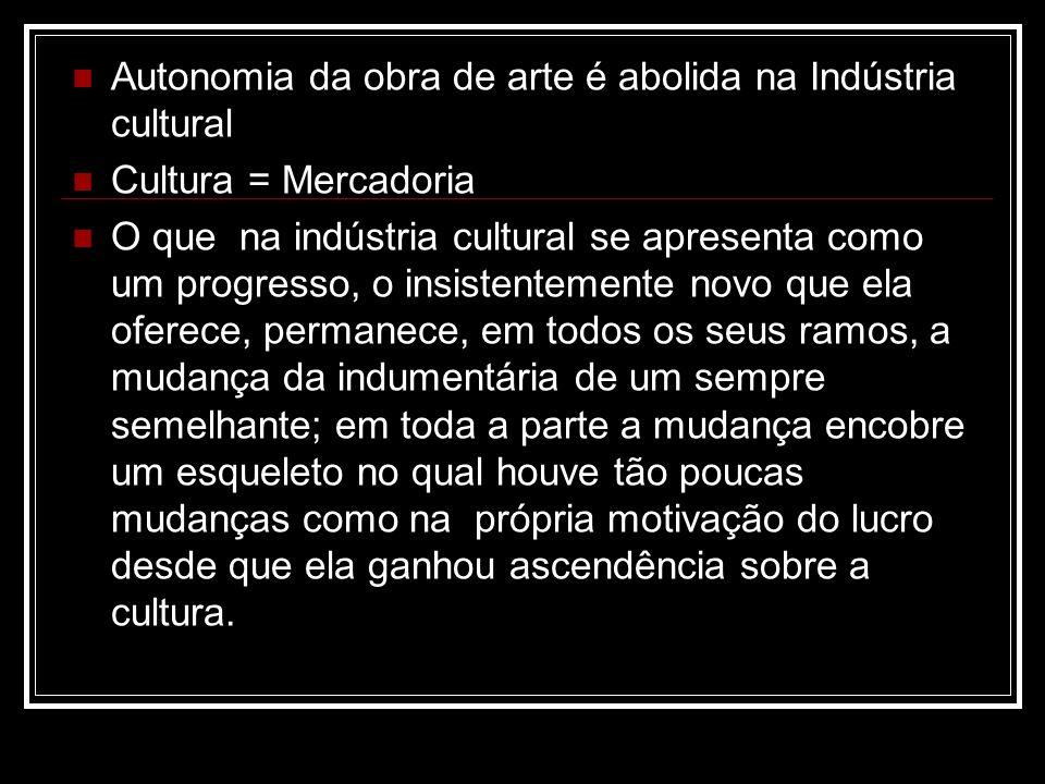 Autonomia da obra de arte é abolida na Indústria cultural Cultura = Mercadoria O que na indústria cultural se apresenta como um progresso, o insistent