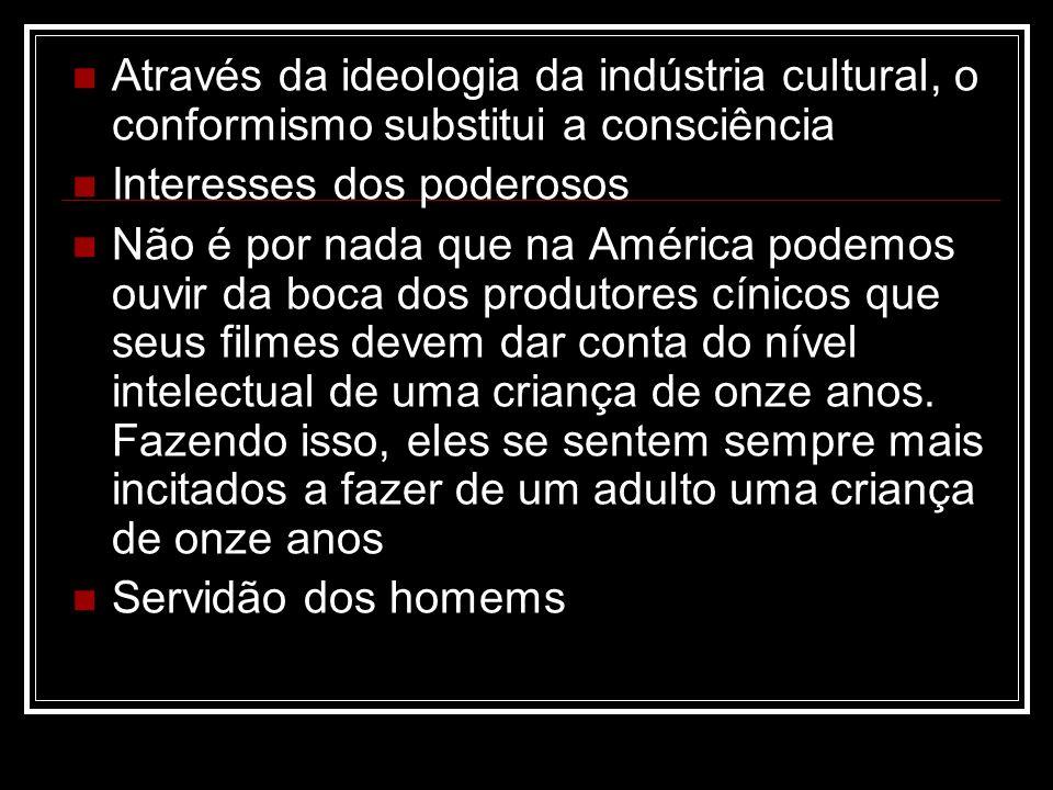 Através da ideologia da indústria cultural, o conformismo substitui a consciência Interesses dos poderosos Não é por nada que na América podemos ouvir