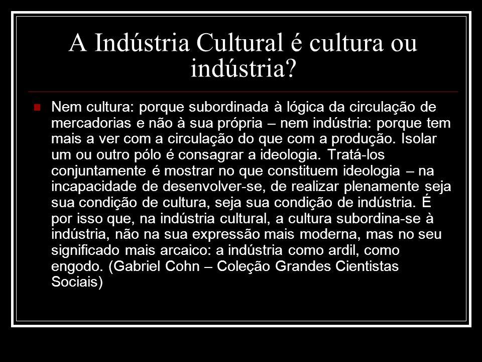 A Indústria Cultural é cultura ou indústria? Nem cultura: porque subordinada à lógica da circulação de mercadorias e não à sua própria – nem indústria