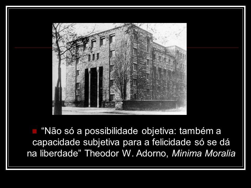 Não só a possibilidade objetiva: também a capacidade subjetiva para a felicidade só se dá na liberdade Theodor W.