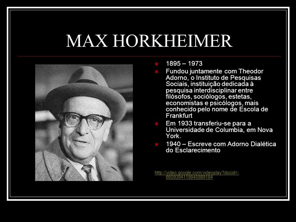 MAX HORKHEIMER 1895 – 1973 Fundou juntamente com Theodor Adorno, o Instituto de Pesquisas Sociais, instituição dedicada à pesquisa interdisciplinar entre filósofos, sociólogos, estetas, economistas e psicólogos, mais conhecido pelo nome de Escola de Frankfurt Em 1933 transferiu-se para a Universidade de Columbia, em Nova York.