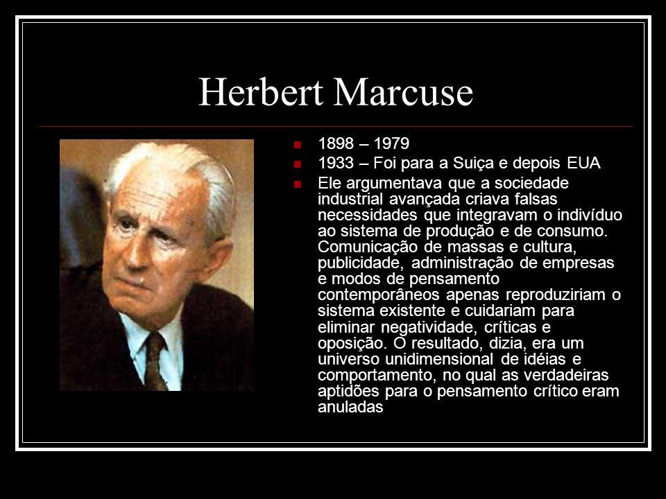 Herbert Marcuse 1898 – 1979 1933 – Foi para a Suiça e depois EUA Ele argumentava que a sociedade industrial avançada criava falsas necessidades que integravam o indivíduo ao sistema de produção e de consumo.