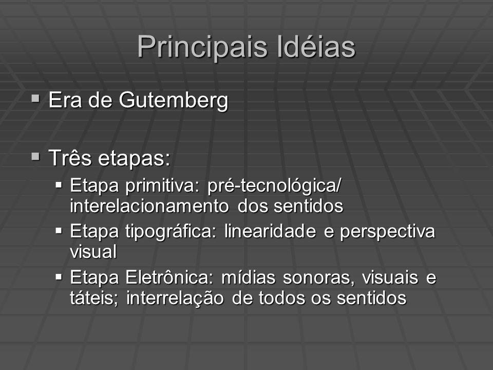 Principais Idéias Era de Gutemberg Era de Gutemberg Três etapas: Três etapas: Etapa primitiva: pré-tecnológica/ interelacionamento dos sentidos Etapa