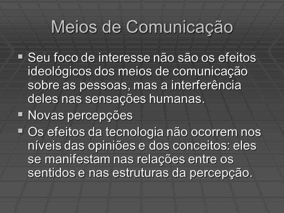 Meios de Comunicação Seu foco de interesse não são os efeitos ideológicos dos meios de comunicação sobre as pessoas, mas a interferência deles nas sen