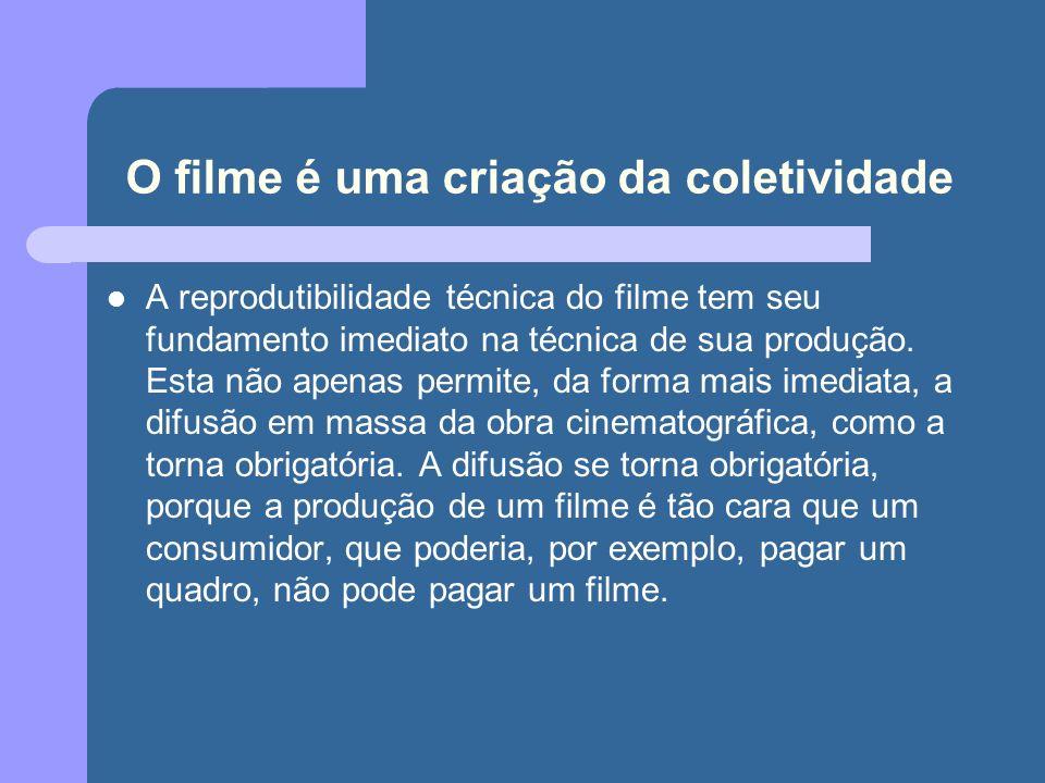 O filme é uma criação da coletividade A reprodutibilidade técnica do filme tem seu fundamento imediato na técnica de sua produção.