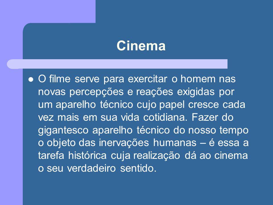 Cinema O filme serve para exercitar o homem nas novas percepções e reações exigidas por um aparelho técnico cujo papel cresce cada vez mais em sua vida cotidiana.