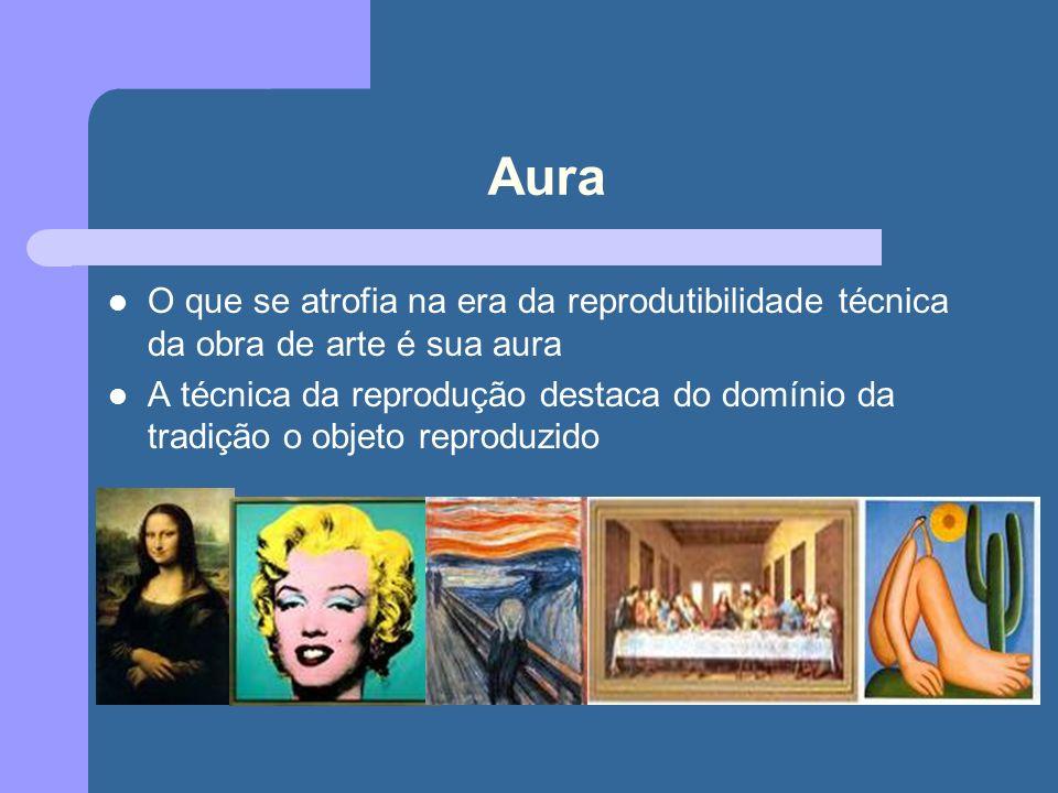 Aura O que se atrofia na era da reprodutibilidade técnica da obra de arte é sua aura A técnica da reprodução destaca do domínio da tradição o objeto reproduzido