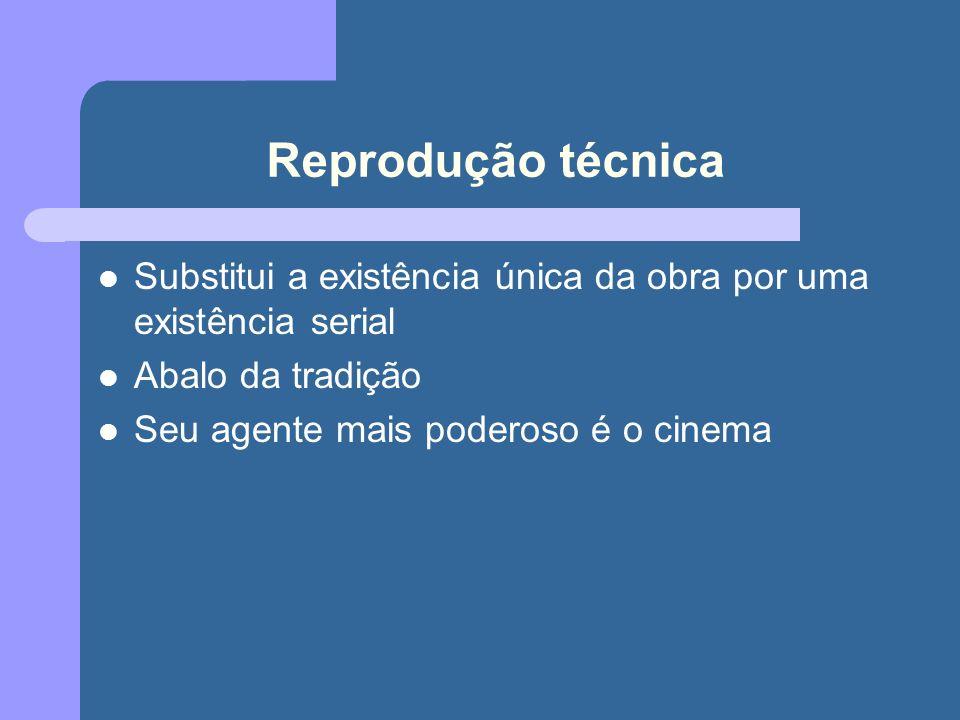 Reprodução técnica Substitui a existência única da obra por uma existência serial Abalo da tradição Seu agente mais poderoso é o cinema