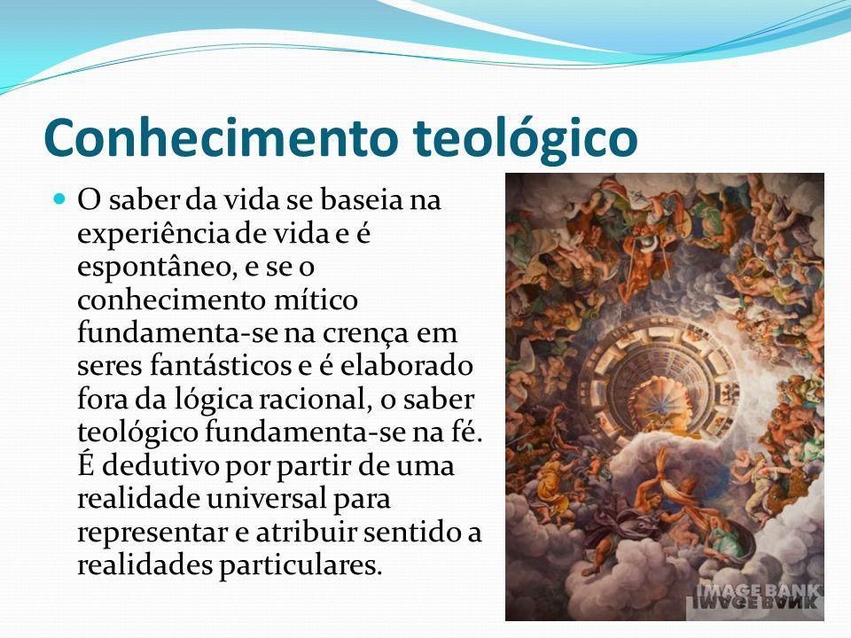 Conhecimento teológico O saber da vida se baseia na experiência de vida e é espontâneo, e se o conhecimento mítico fundamenta-se na crença em seres fa