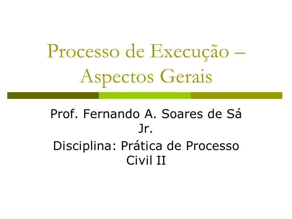 Processo de Execução – Aspectos Gerais Prof. Fernando A. Soares de Sá Jr. Disciplina: Prática de Processo Civil II