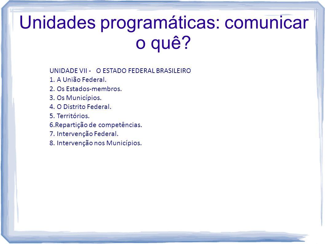 Unidades programáticas: comunicar o quê? UNIDADE VII - O ESTADO FEDERAL BRASILEIRO 1. A União Federal. 2. Os Estados-membros. 3. Os Municípios. 4. O D