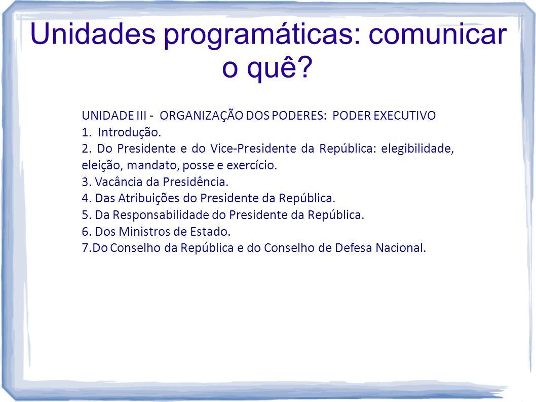 Unidades programáticas: comunicar o quê? UNIDADE III - ORGANIZAÇÃO DOS PODERES: PODER EXECUTIVO 1. Introdução. 2. Do Presidente e do Vice-Presidente d