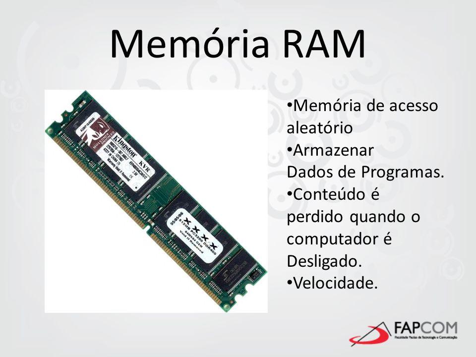 Memória RAM Memória de acesso aleatório Armazenar Dados de Programas. Conteúdo é perdido quando o computador é Desligado. Velocidade.