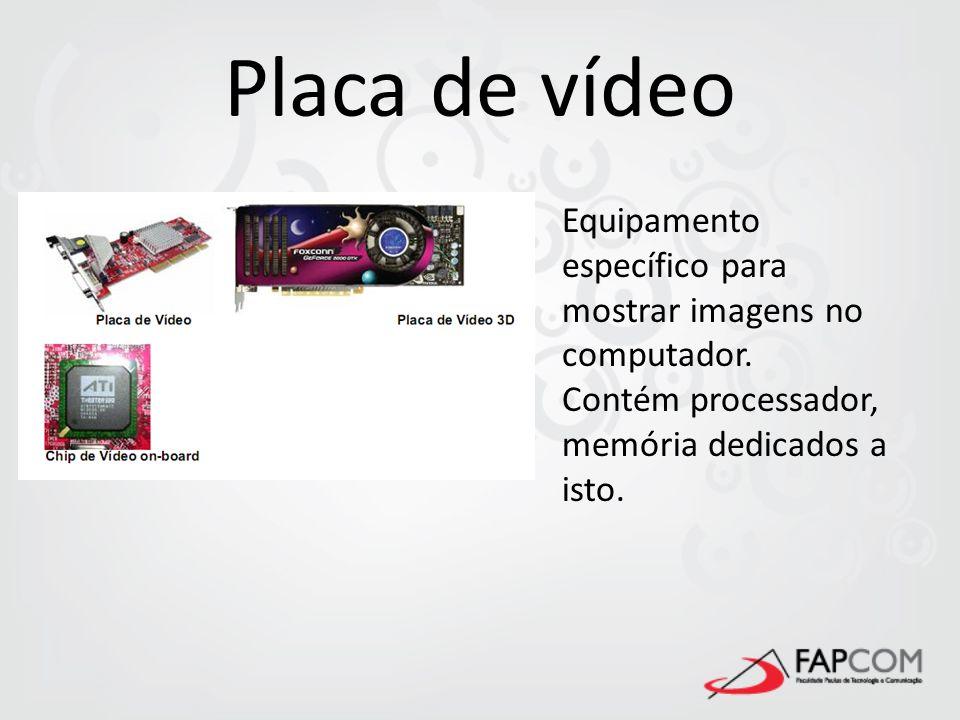 Placa de vídeo Equipamento específico para mostrar imagens no computador. Contém processador, memória dedicados a isto.