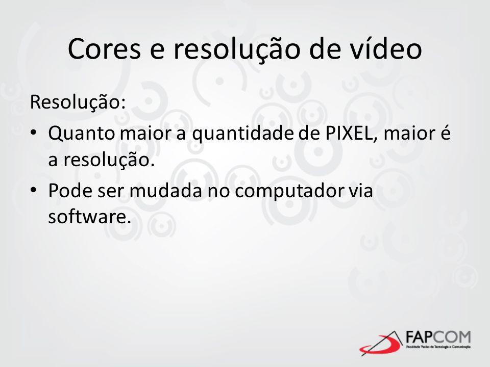 Cores e resolução de vídeo Resolução: Quanto maior a quantidade de PIXEL, maior é a resolução. Pode ser mudada no computador via software.