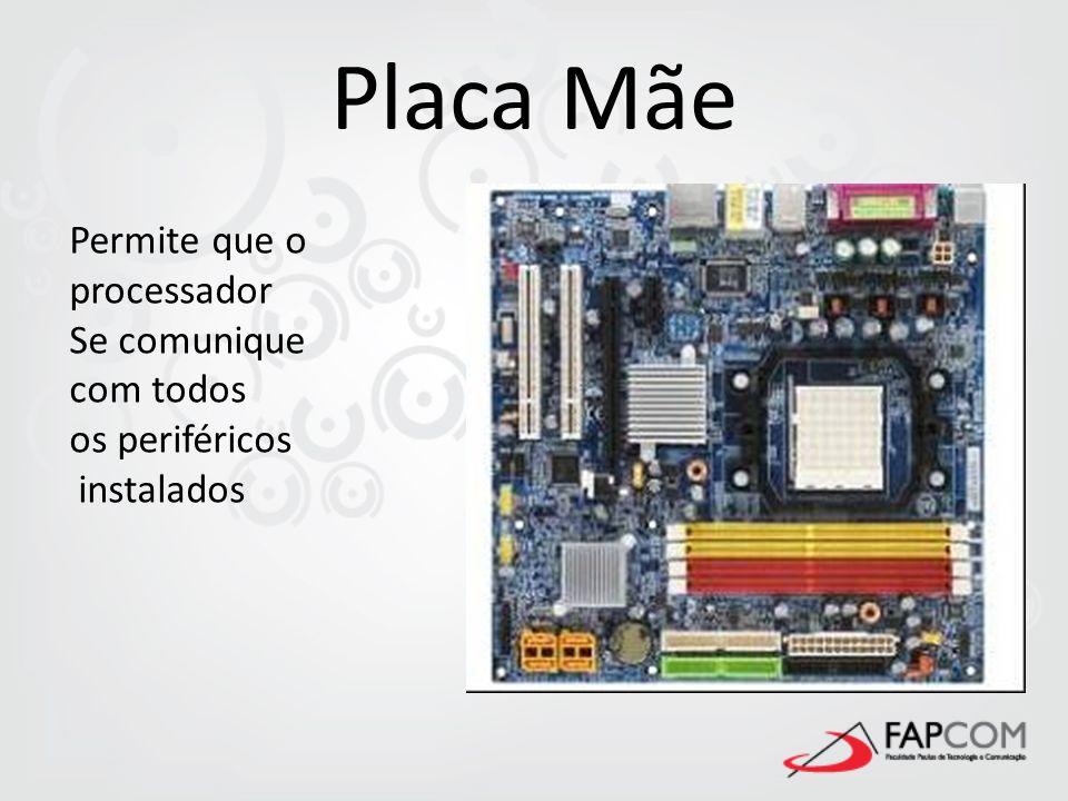 Placa Mãe Permite que o processador Se comunique com todos os periféricos instalados