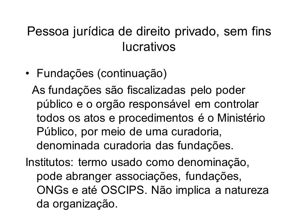 Pessoa jurídica de direito privado, sem fins lucrativos ONGs: Organização não-governamental Como os institutos, a denominação não determina a natureza jurídica da instituição, podendo existir sob diversas formas: associações, fundações, OSCIPS, etc.