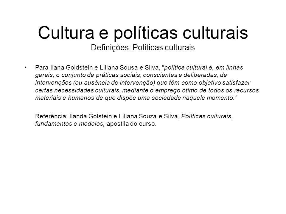 Cultura e políticas culturais Definições: Políticas culturais Para Ilana Goldstein e Liliana Sousa e Silva, política cultural é, em linhas gerais, o c