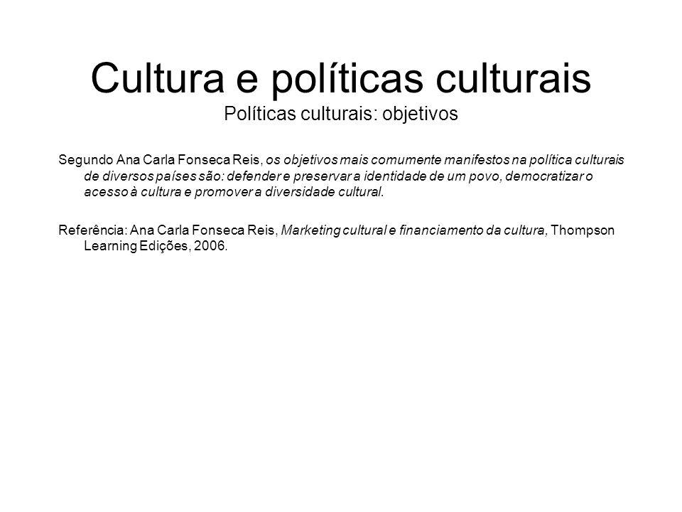 Cultura e políticas culturais Políticas culturais: objetivos Segundo Ana Carla Fonseca Reis, os objetivos mais comumente manifestos na política cultur