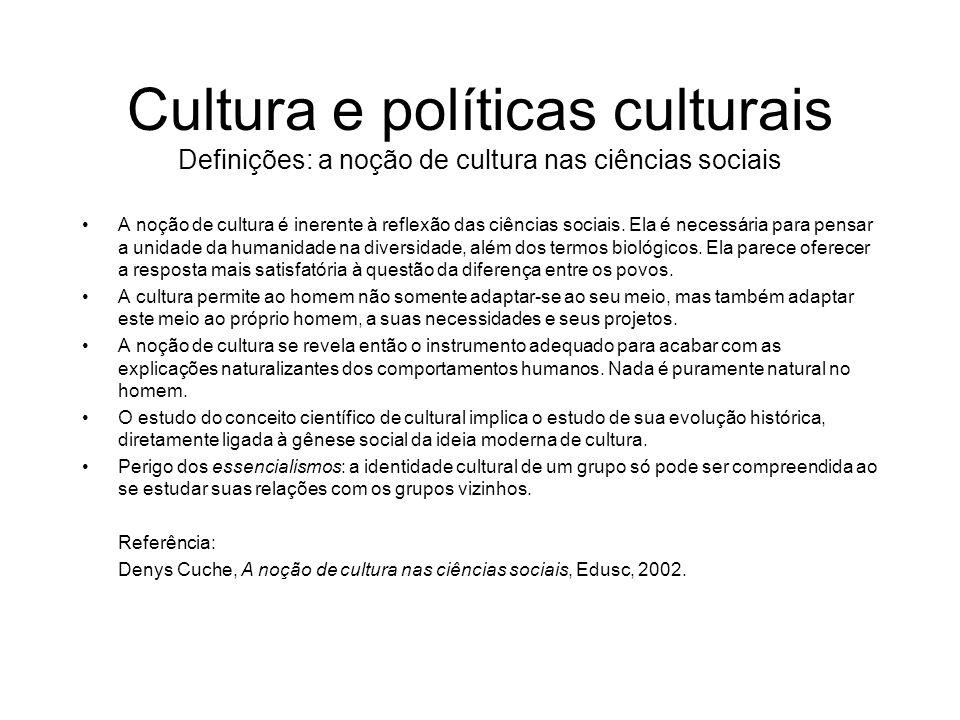 Cultura e políticas culturais Definições Cultura e ciências sociais Sentidos antropológico e sociológico da cultura como modo de vida global distinto, dentro do qual percebe-se, hoje, um sistema de significações bem definido não só como essencial, mas como essencialmente envolvido em todas as formas de atividade social.