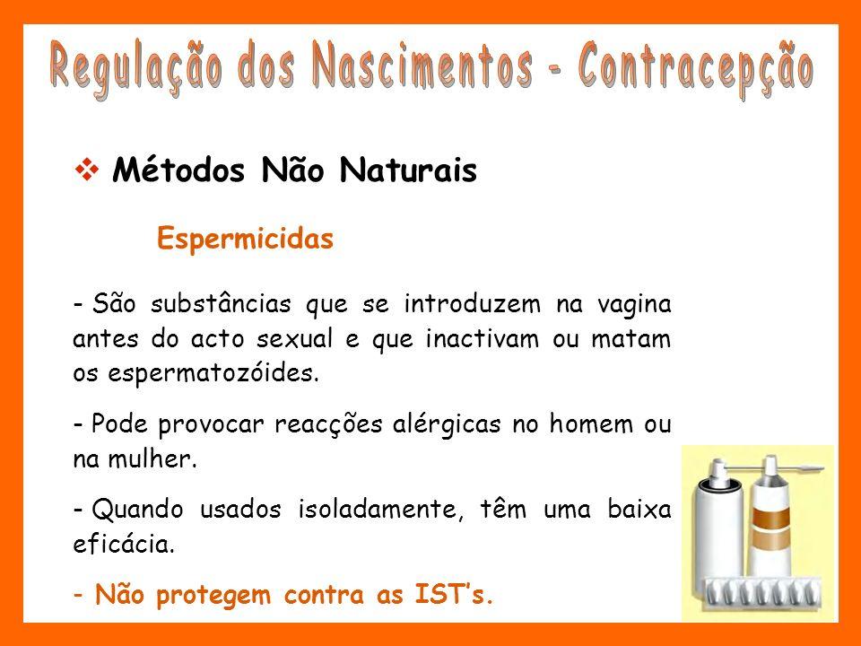 Espermicidas - São substâncias que se introduzem na vagina antes do acto sexual e que inactivam ou matam os espermatozóides. - Pode provocar reacções