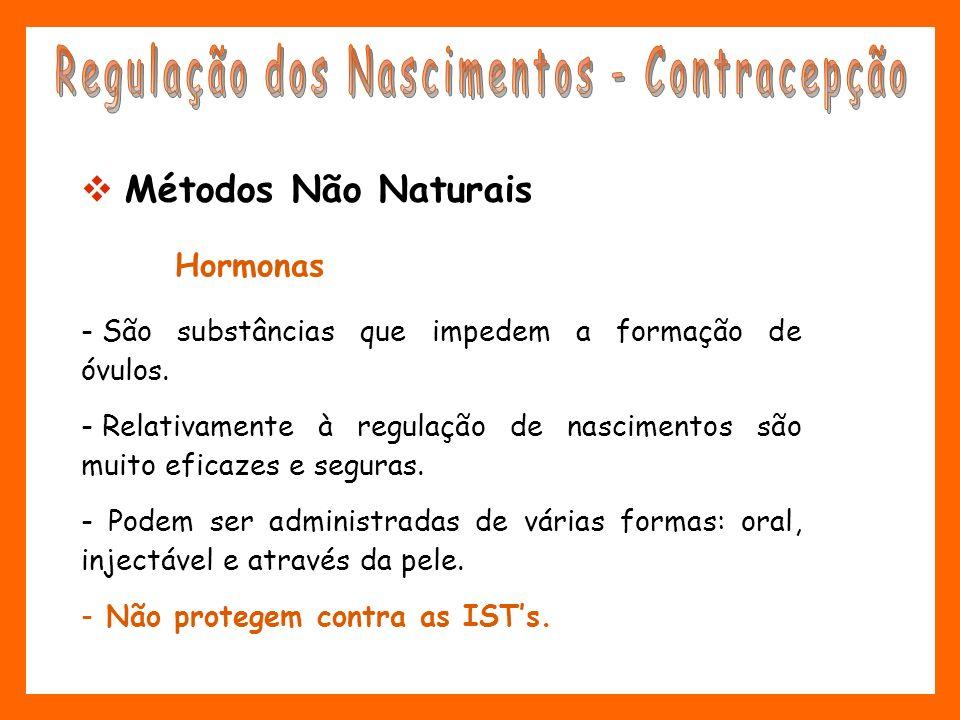 Métodos Não Naturais Hormonas - São substâncias que impedem a formação de óvulos. - Relativamente à regulação de nascimentos são muito eficazes e segu