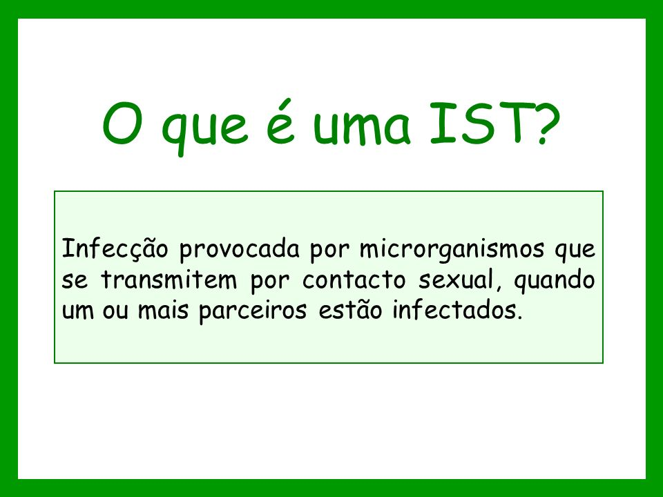 O que é uma IST? Infecção provocada por microrganismos que se transmitem por contacto sexual, quando um ou mais parceiros estão infectados.