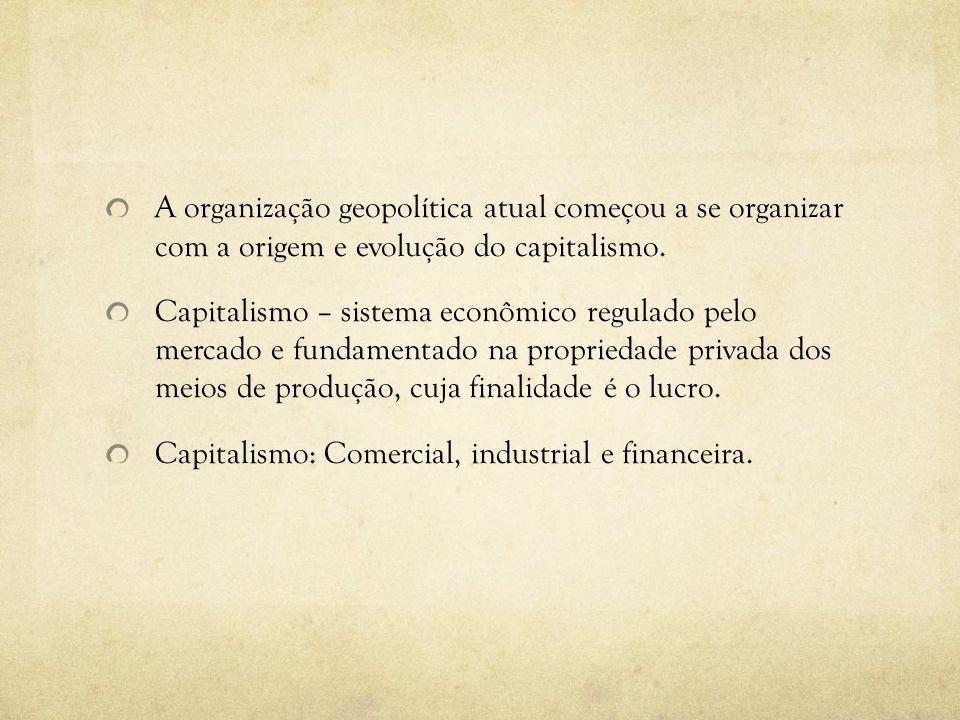 A organização geopolítica atual começou a se organizar com a origem e evolução do capitalismo. Capitalismo – sistema econômico regulado pelo mercado e
