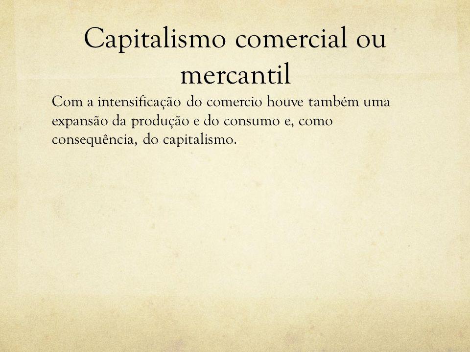 Capitalismo comercial ou mercantil Com a intensificação do comercio houve também uma expansão da produção e do consumo e, como consequência, do capita