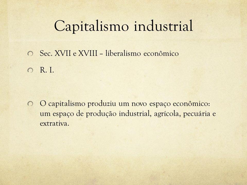 Capitalismo industrial Sec. XVII e XVIII – liberalismo econômico R. I. O capitalismo produziu um novo espaço econômico: um espaço de produção industri