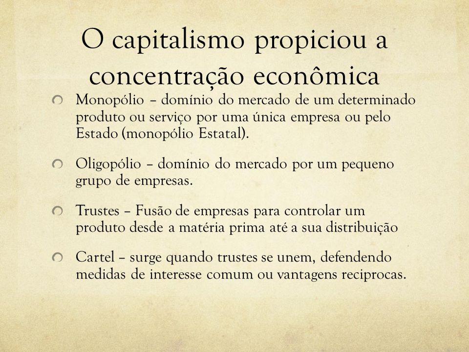 O capitalismo propiciou a concentração econômica Monopólio – domínio do mercado de um determinado produto ou serviço por uma única empresa ou pelo Est