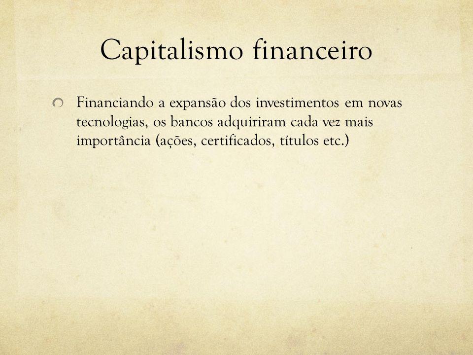 Capitalismo financeiro Financiando a expansão dos investimentos em novas tecnologias, os bancos adquiriram cada vez mais importância (ações, certifica