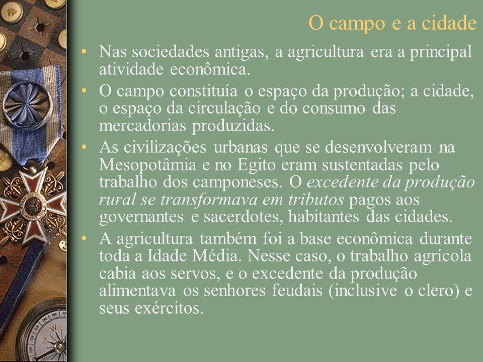 O campo e a cidade Nas sociedades antigas, a agricultura era a principal atividade econômica. O campo constituía o espaço da produção; a cidade, o esp
