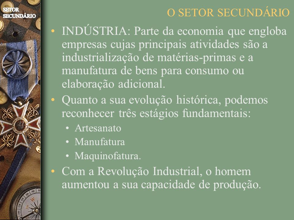 O SETOR SECUNDÁRIO INDÚSTRIA: Parte da economia que engloba empresas cujas principais atividades são a industrialização de matérias-primas e a manufatura de bens para consumo ou elaboração adicional.