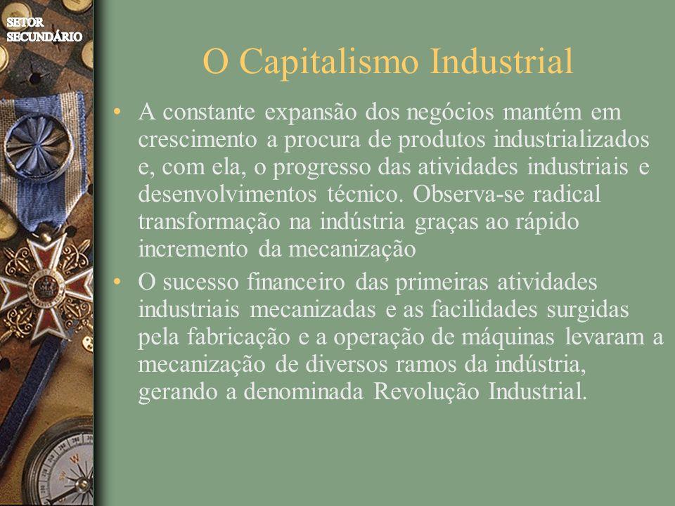 O Capitalismo Industrial A constante expansão dos negócios mantém em crescimento a procura de produtos industrializados e, com ela, o progresso das atividades industriais e desenvolvimentos técnico.