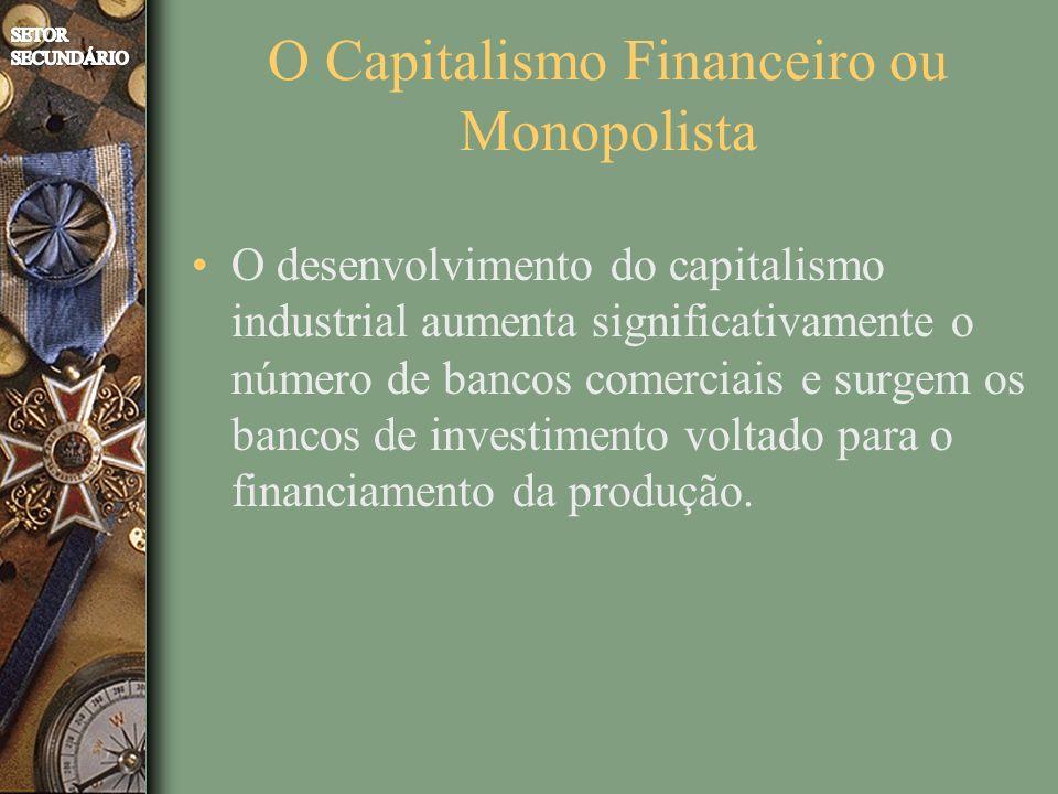 O Capitalismo Financeiro ou Monopolista O desenvolvimento do capitalismo industrial aumenta significativamente o número de bancos comerciais e surgem os bancos de investimento voltado para o financiamento da produção.