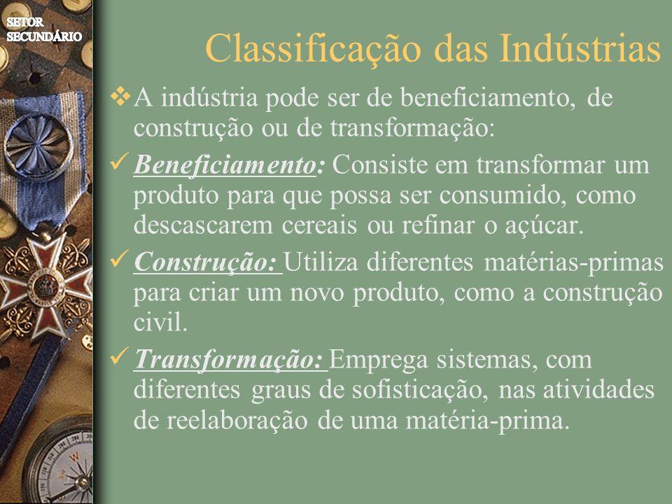 Classificação das Indústrias A indústria pode ser de beneficiamento, de construção ou de transformação: Beneficiamento: Consiste em transformar um pro