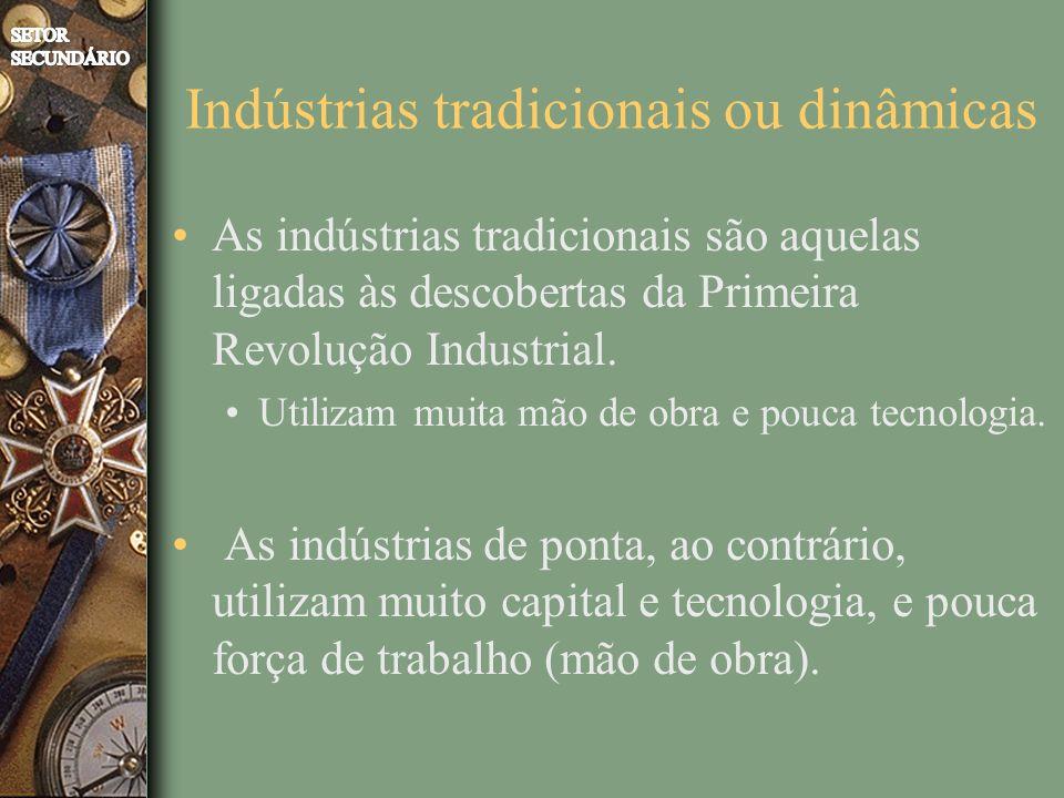 Indústrias tradicionais ou dinâmicas As indústrias tradicionais são aquelas ligadas às descobertas da Primeira Revolução Industrial. Utilizam muita mã