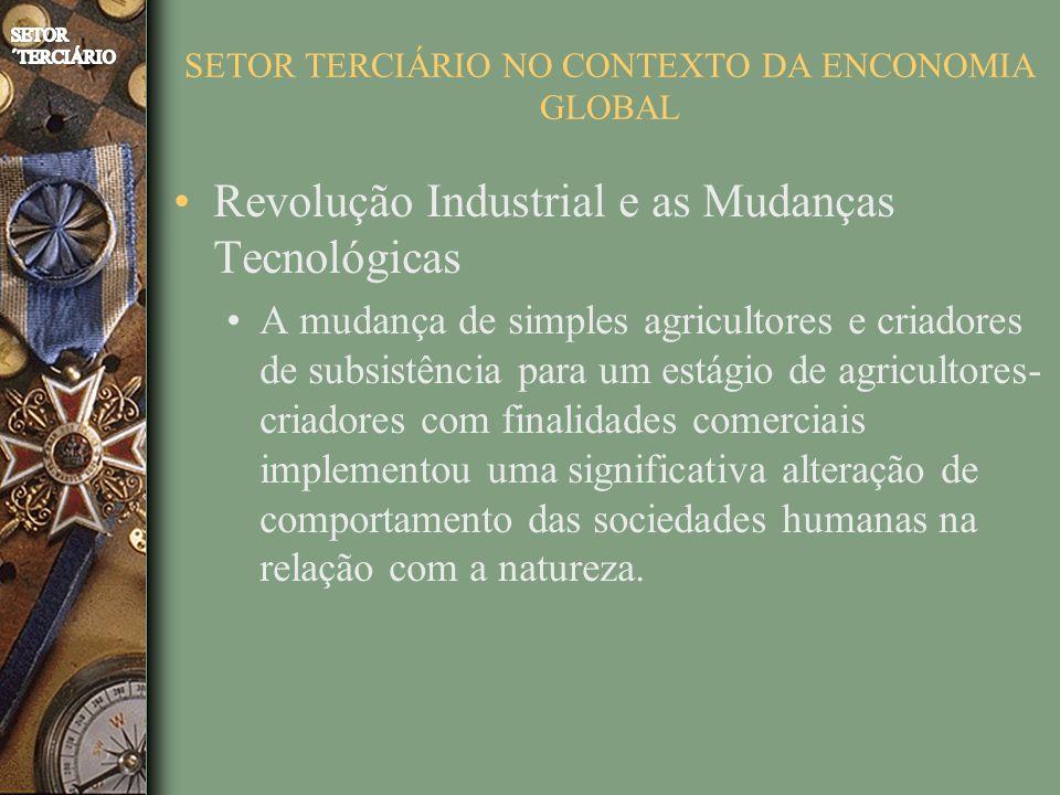 SETOR TERCIÁRIO NO CONTEXTO DA ENCONOMIA GLOBAL Revolução Industrial e as Mudanças Tecnológicas A mudança de simples agricultores e criadores de subsi