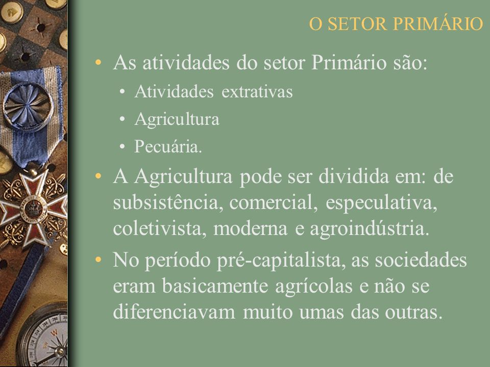 O SETOR PRIMÁRIO As atividades do setor Primário são: Atividades extrativas Agricultura Pecuária. A Agricultura pode ser dividida em: de subsistência,