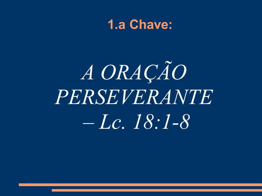 1.a Chave: A ORAÇÃO PERSEVERANTE – Lc. 18:1-8