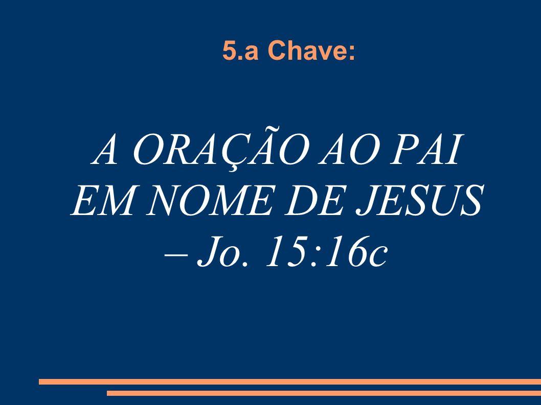 5.a Chave: A ORAÇÃO AO PAI EM NOME DE JESUS – Jo. 15:16c