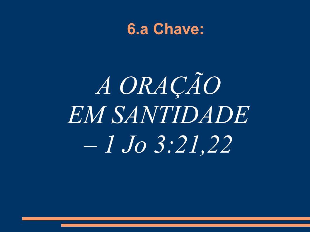 6.a Chave: A ORAÇÃO EM SANTIDADE – 1 Jo 3:21,22