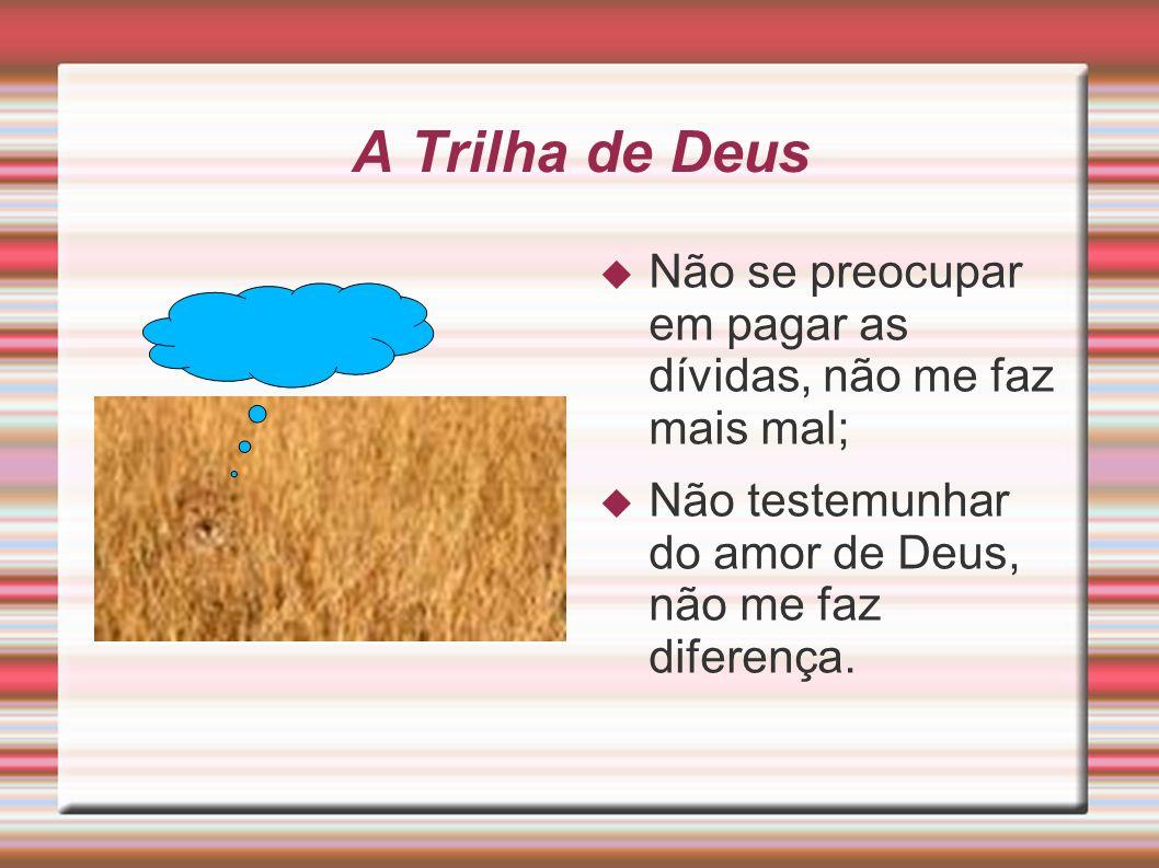 A Trilha de Deus Não se preocupar em pagar as dívidas, não me faz mais mal; Não testemunhar do amor de Deus, não me faz diferença.