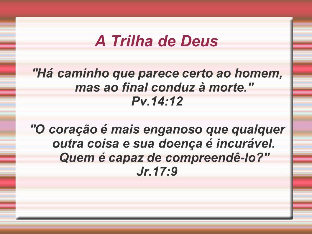 A Trilha de Deus ''Há caminho que parece certo ao homem, mas ao final conduz à morte.'' Pv.14:12 ''O coração é mais enganoso que qualquer outra coisa