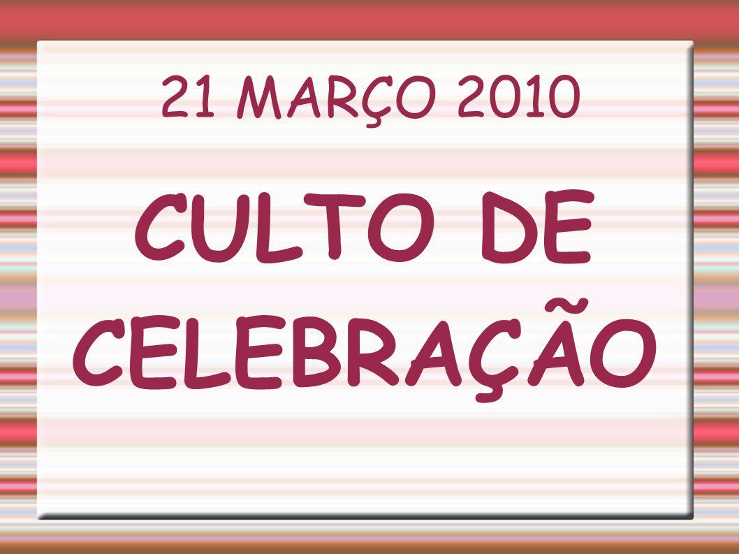 21 MARÇO 2010 CULTO DE CELEBRAÇÃO