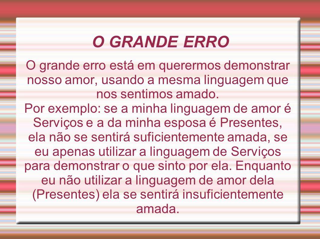 O GRANDE ERRO O grande erro está em querermos demonstrar nosso amor, usando a mesma linguagem que nos sentimos amado. Por exemplo: se a minha linguage
